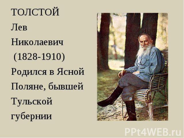 ТОЛСТОЙ Лев Николаевич (1828-1910) Родился в Ясной Поляне, бывшей Тульской губернии