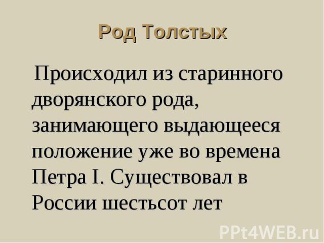 Род Толстых Происходил из старинного дворянского рода, занимающего выдающееся положение уже во времена Петра I. Существовал в России шестьсот лет