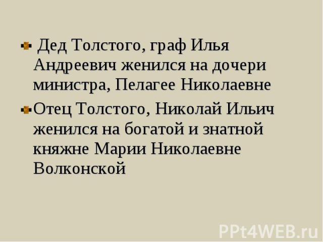 Дед Толстого, граф Илья Андреевич женился на дочери министра, Пелагее Николаевне Отец Толстого, Николай Ильич женился на богатой и знатной княжне Марии Николаевне Волконской