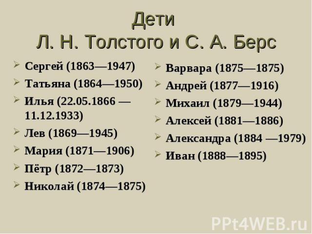 Дети Л. Н. Толстого и С. А. БерсСергей (1863—1947) Татьяна (1864—1950) Илья (22.05.1866 —11.12.1933) Лев (1869—1945) Мария (1871—1906) Пётр (1872—1873) Николай (1874—1875) Варвара (1875—1875) Андрей (1877—1916) Михаил (1879—1944) Алексей (1881—1886)…