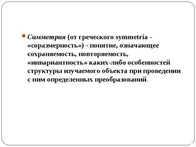 Симметрия (от греческого symmetria - «соразмерность») - понятие, означающее сохраняемость, повторяемость, «инвариантность» каких-либо особенностей структуры изучаемого объекта при проведении с ним определенных преобразований.