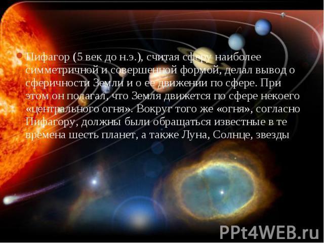 Пифагор (5 век до н.э.), считая сферу наиболее симметричной и совершенной формой, делал вывод о сферичности Земли и о ее движении по сфере. При этом он полагал, что Земля движется по сфере некоего «центрального огня». Вокруг того же «огня», согласно…