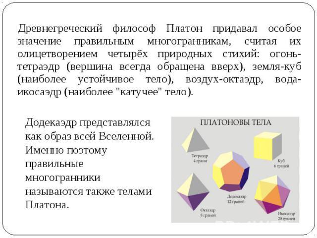 Древнегреческий философ Платон придавал особое значение правильным многогранникам, считая их олицетворением четырёх природных стихий: огонь-тетраэдр (вершина всегда обращена вверх), земля-куб (наиболее устойчивое тело), воздух-октаэдр, вода-икосаэдр…