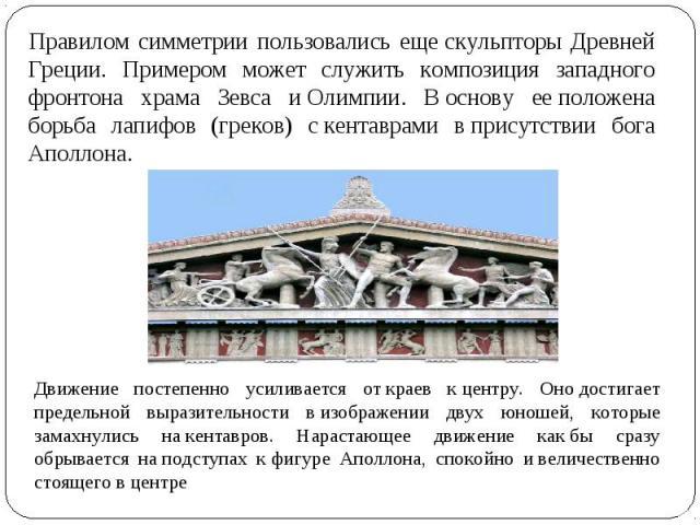 Правилом симметрии пользовались ещескульпторы Древней Греции. Примером может служить композиция западного фронтона храма Зевса иОлимпии. Воснову ееположена борьба лапифов (греков) скентаврами вприсутствии бога Аполлона. Движение постепенно уси…