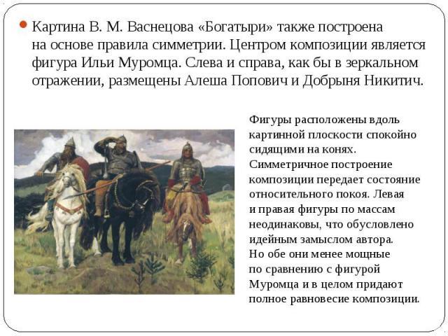 Картина В.М. Васнецова «Богатыри» также построена наоснове правила симметрии. Центром композиции является фигура Ильи Муромца. Слева исправа, какбы взеркальном отражении, размещены Алеша Попович иДобрыня Никитич. Фигуры расположены вдоль карти…