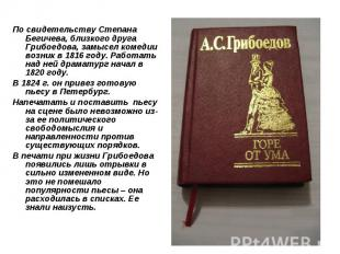 По свидетельству Степана Бегичева, близкого друга Грибоедова, замысел комедии во
