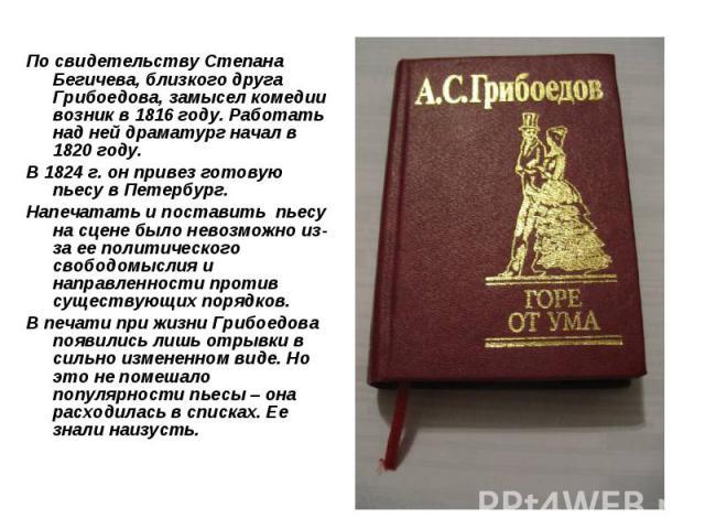 По свидетельству Степана Бегичева, близкого друга Грибоедова, замысел комедии возник в 1816 году. Работать над ней драматург начал в 1820 году. В 1824 г. он привез готовую пьесу в Петербург. Напечатать и поставить пьесу на сцене было невозможно из-з…