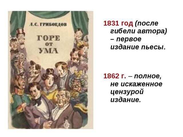 1831 год (после гибели автора) – первое издание пьесы. 1862 г. – полное, не искаженное цензурой издание.