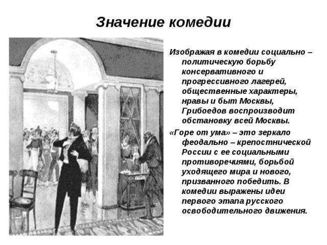 Значение комедии Изображая в комедии социально – политическую борьбу консервативного и прогрессивного лагерей, общественные характеры, нравы и быт Москвы, Грибоедов воспроизводит обстановку всей Москвы. «Горе от ума» – это зеркало феодально – крепос…