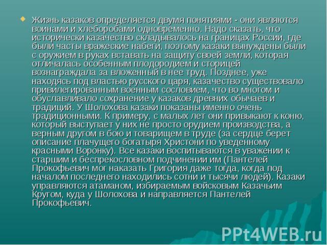 Жизнь казаков определяется двумя понятиями - они являются воинами и хлеборобами одновременно. Надо сказать, что исторически казачество складывалось на границах России, где были часты вражеские набеги, поэтому казаки вынуждены были с оружием в руках …