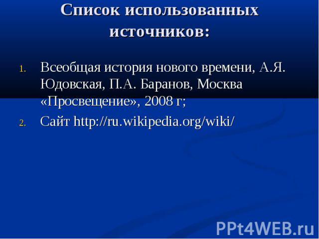 Список использованных источников: Всеобщая история нового времени, А.Я. Юдовская, П.А. Баранов, Москва «Просвещение», 2008 г; Сайт http://ru.wikipedia.org/wiki/