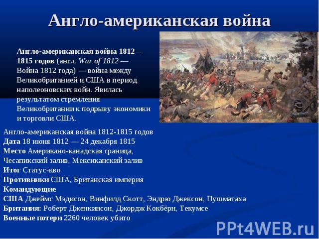 Англо-американская война Англо-американская война 1812—1815 годов (англ.War of 1812— Война 1812 года)— война между Великобританией и США в период наполеоновских войн. Явилась результатом стремления Великобритании к подрыву экономики и торговли СШ…