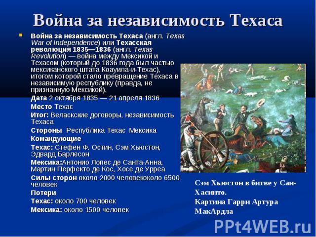 Война за независимость Техаса Война за независимость Техаса (англ.Texas War of Independence) или Техасская революция 1835—1836 (англ.Texas Revolution)— война между Мексикой и Техасом (который до 1836 года был частью мексиканского штата Коауила-и-…