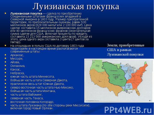 Луизианская покупка Луизианская покупка— сделка по приобретению Соединенными Штатами французских владений в Северной Америке в 1803 году. Размер приобретенной территории, по приблизительным оценкам, равен 530 миллионов акров (828 000 миль² или 2 1…