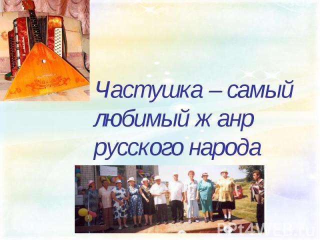 Частушка – самый любимый жанр русского народа