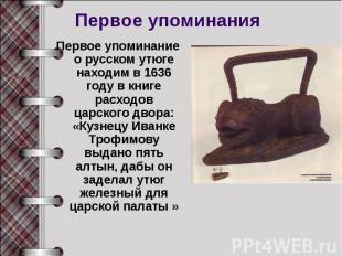 Первое упоминанияПервое упоминание о русском утюге находим в 1636 году в книге р
