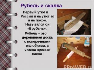 Рубель и скалкаПервый утюг в России и на утюг то и не похож. Назывался он «Врубе