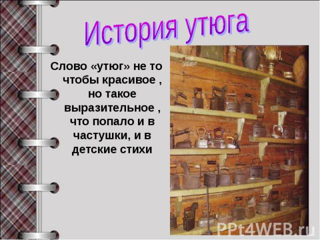 История утюга Слово «утюг» не то чтобы красивое , но такое выразительное , что попало и в частушки, и в детские стихи