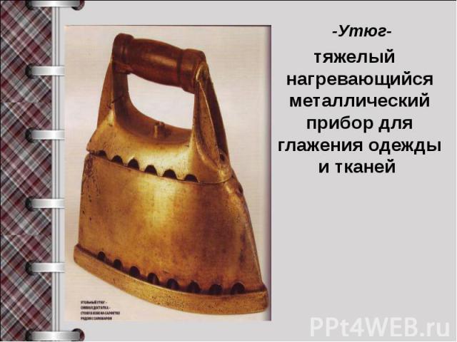 -Утюг- тяжелый нагревающийся металлический прибор для глажения одежды и тканей