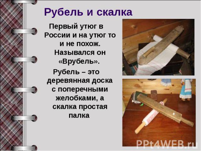 Рубель и скалкаПервый утюг в России и на утюг то и не похож. Назывался он «Врубель». Рубель – это деревянная доска с поперечными желобками, а скалка простая палка