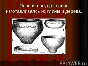 Первая посуда славян изготавливалсь из глины и дерева.