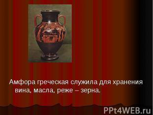 Амфора греческая служила для хранения вина, масла, реже – зерна.