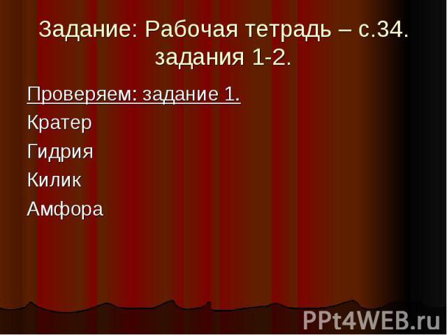 Задание: Рабочая тетрадь – с.34. задания 1-2.Проверяем: задание 1. Кратер Гидрия Килик Амфора