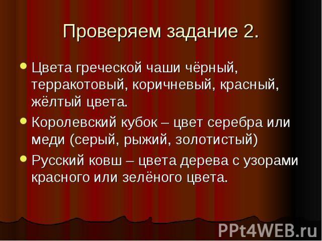 Проверяем задание 2.Цвета греческой чаши чёрный, терракотовый, коричневый, красный, жёлтый цвета. Королевский кубок – цвет серебра или меди (серый, рыжий, золотистый) Русский ковш – цвета дерева с узорами красного или зелёного цвета.