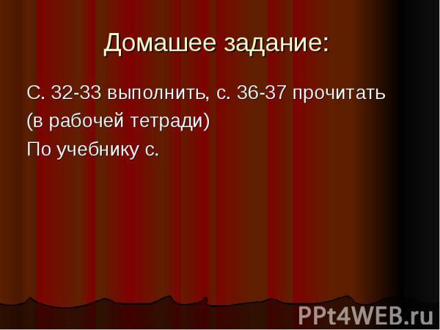 Домашее задание: С. 32-33 выполнить, с. 36-37 прочитать (в рабочей тетради) По учебнику с.