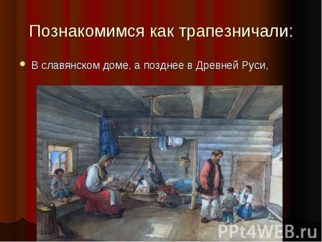 Познакомимся как трапезничали: В славянском доме, а позднее в Древней Руси,
