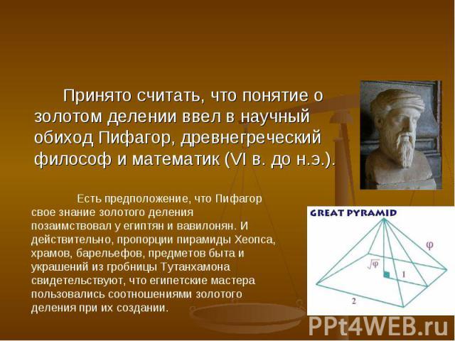 Принято считать, что понятие о золотом делении ввел в научный обиход Пифагор, древнегреческий философ и математик (VI в. до н.э.). Есть предположение, что Пифагор свое знание золотого деления позаимствовал у египтян и вавилонян. И действительно, про…