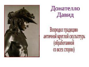 Донателло Давид Возродил традицию античной круглой скульптуры (обработанной со в