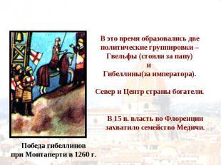 В это время образовались две политические группировки – Гвельфы (стояли за папу)
