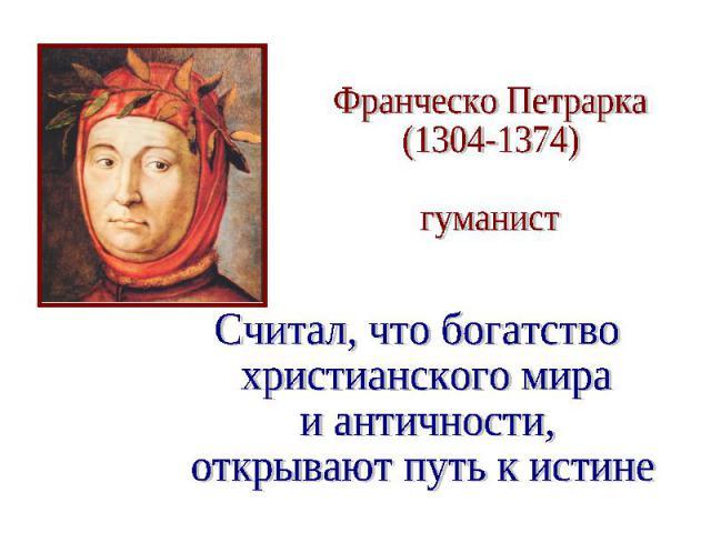 Франческо Петрарка (1304-1374) гуманист Считал, что богатство христианского мира и античности, открывают путь к истине.