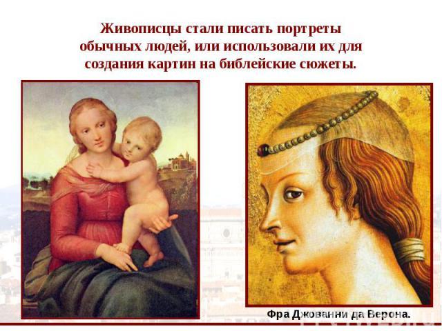 Живописцы стали писать портреты обычных людей, или использовали их для создания картин на библейские сюжеты. Фра Джованни да Верона.