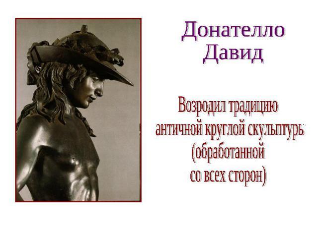 Донателло Давид Возродил традицию античной круглой скульптуры (обработанной со всех сторон)