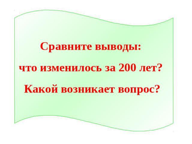 Сравните выводы: что изменилось за 200 лет? Какой возникает вопрос?