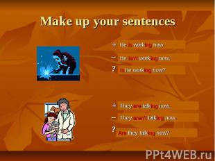 Make up your sentences + He (work) now. – ? + They (talk) now. – ?