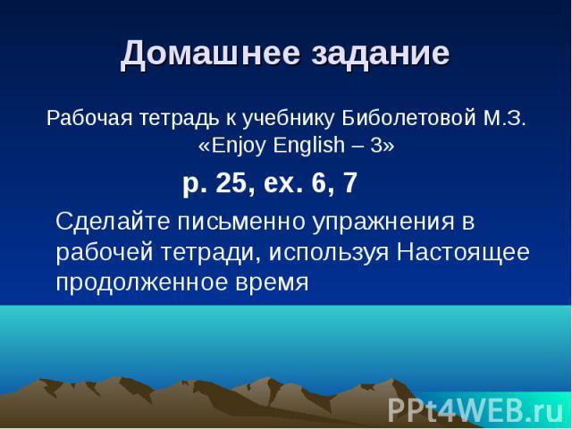 Домашнее задание Рабочая тетрадь к учебнику Биболетовой М.З. «Enjoy English – 3» p. 25, ex. 6, 7 Сделайте письменно упражнения в рабочей тетради, используя Настоящее продолженное время