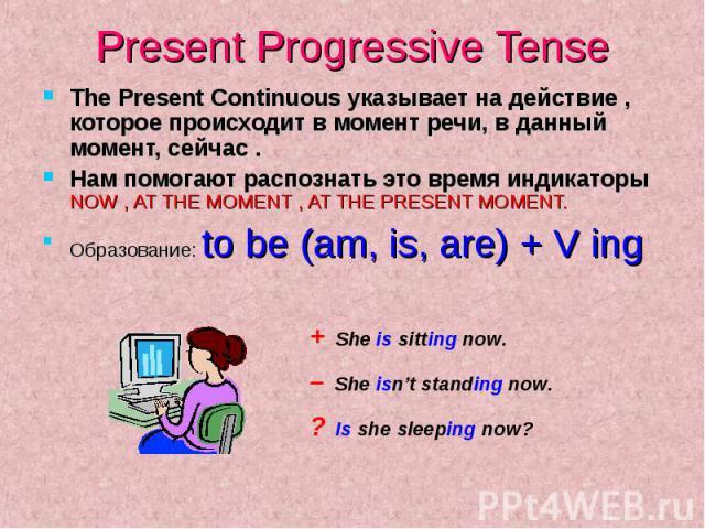 Present Progressive Tense The Present Continuous указывает на действие , которое происходит в момент речи, в данный момент, сейчас . Нам помогают распознать это время индикаторы NOW , AT THE MOMENT , AT THE PRESENT MOMENT. Образование: t…