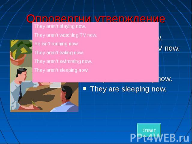 Опровергни утверждение They are playing now. They are watching TV now. He is running now. They are eating now. They are swimming now. They are sleeping now.