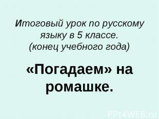 Итоговый урок по русскому языку в 5 классе. (конец учебного года) «Погадаем» на