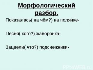 Морфологический разбор. Показалась( на чём?) на полянке- Песня( кого?) жаворонка
