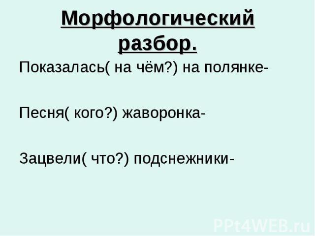 Морфологический разбор. Показалась( на чём?) на полянке- Песня( кого?) жаворонка- Зацвели( что?) подснежники-