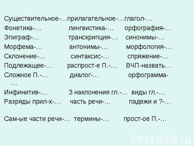 Существительное-…прилагательное-…глагол-… Фонетика-… лингвистика-… орфография-… Эпиграф-… транскрипция-… синонимы-… Морфема-… антонимы-… морфология-… Склонение-… синтаксис-… спряжение-… Подлежащее-… распрост-е П.-… ВЧП-назвать… Сложное П.-… диалог-……