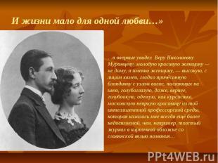 И жизни мало для одной любви…» …я впервые увидел Веру Николаевну Муромцеву, моло