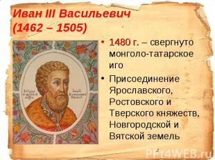 Иван III Васильевич (1462 – 1505)1480 г. – свергнуто монголо-татарское иго Присо