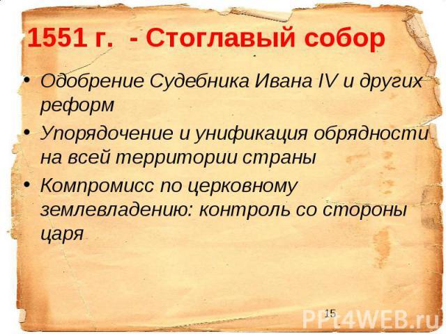 1551 г. - Стоглавый соборОдобрение Судебника Ивана IV и других реформ Упорядочение и унификация обрядности на всей территории страны Компромисс по церковному землевладению: контроль со стороны царя