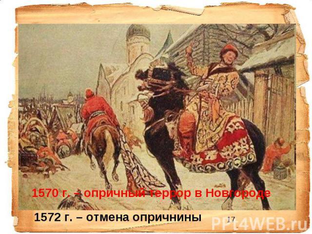 1570 г. – опричный террор в Новгороде 1572 г. – отмена опричнины