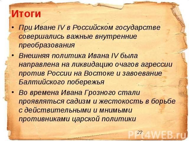 Итоги При Иване IV в Российском государстве совершались важные внутренние преобразования Внешняя политика Ивана IV была направлена на ликвидацию очагов агрессии против России на Востоке и завоевание Балтийского побережья Во времена Ивана Грозного ст…